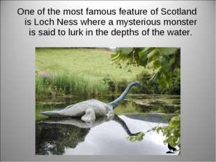 One of the most famous feature of Scotland is Loch Ness where a mysterious mo