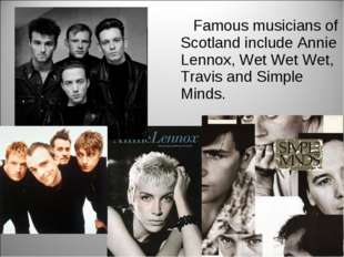 Famous musicians of Scotland include Annie Lennox, Wet Wet Wet, Travis and S