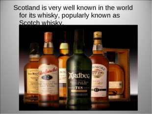Scotland is very well known in the world for its whisky, popularly known as S