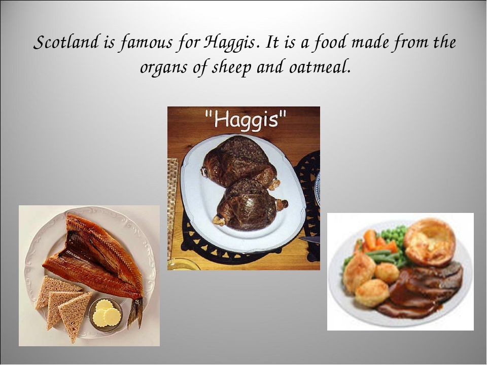 Scotland is famous for Haggis. It is a food made from the organs of sheep and...