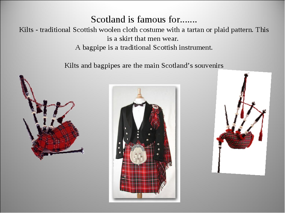 Scotland is famous for....... Kilts - traditional Scottish woolen cloth cost...
