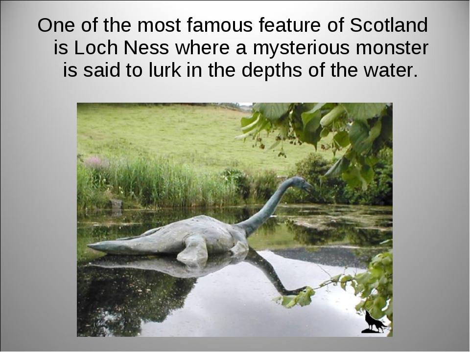 One of the most famous feature of Scotland is Loch Ness where a mysterious mo...