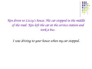 Ken drove to Lizzy's house. His car stopped in the middle of the road. Ken le