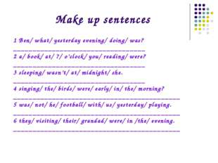 Make up sentences 1 Ben/ what/ yesterday evening/ doing/ was? _______________