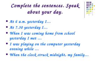 Complete the sentences. Speak about your day. At 6 a.m. yesterday I… At 7.30