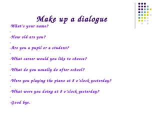 Make up a dialogue -What's your name? - -How old are you? - -Are you a pupil