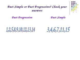 Past Simple or Past Progressive? Check your answers Past ProgressivePast Sim