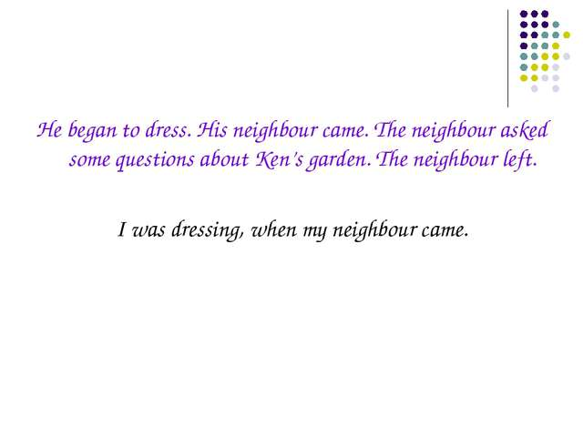 He began to dress. His neighbour came. The neighbour asked some questions abo...