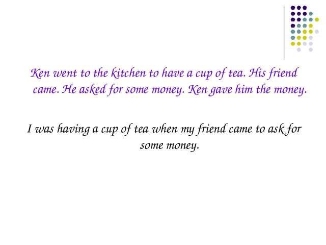 Ken went to the kitchen to have a cup of tea. His friend came. He asked for s...