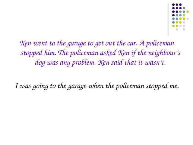 Ken went to the garage to get out the car. A policeman stopped him. The polic...