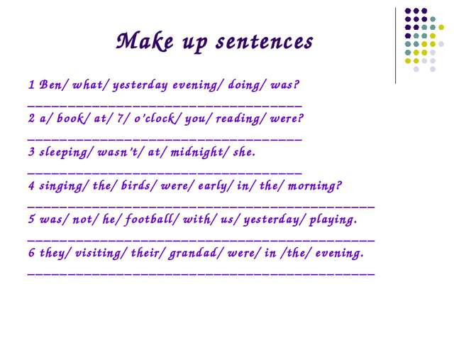 Make up sentences 1 Ben/ what/ yesterday evening/ doing/ was? _______________...