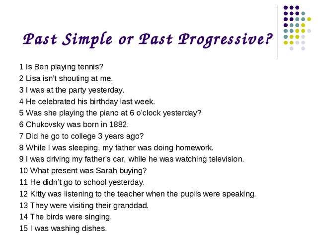 Past Simple or Past Progressive? 1 Is Ben playing tennis? 2 Lisa isn't shouti...