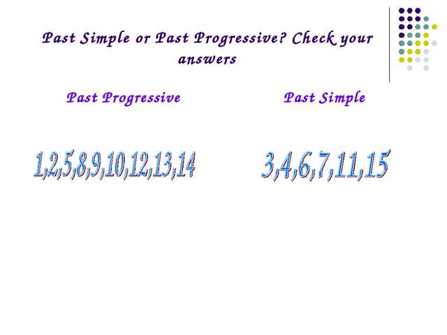 Past Simple or Past Progressive? Check your answers Past ProgressivePast Sim...