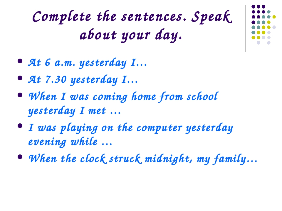 Complete the sentences. Speak about your day. At 6 a.m. yesterday I… At 7.30...
