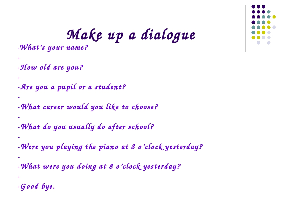 Make up a dialogue -What's your name? - -How old are you? - -Are you a pupil...