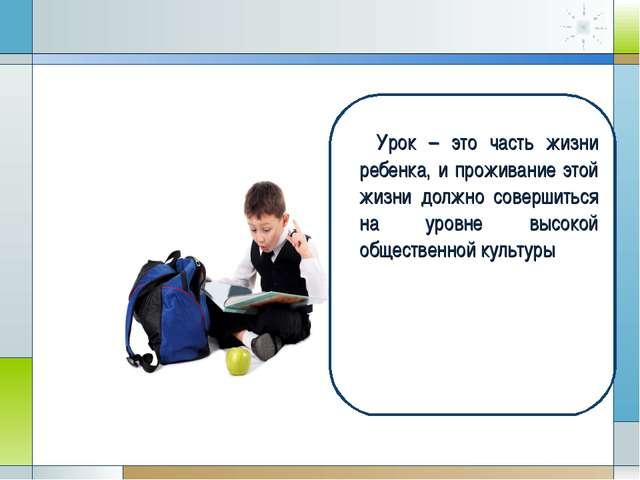 Урок – это часть жизни ребенка, и проживание этой жизни должно совершиться н...