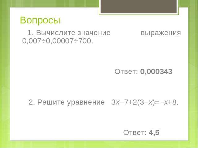 Вопросы 1. Вычислите значение выражения 0,007⋅0,00007⋅700. Ответ:0,000343 2...