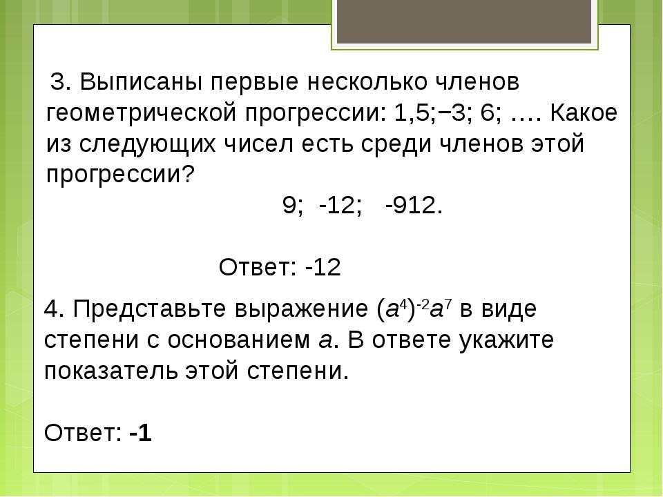 3. Выписаны первые несколько членов геометрической прогрессии:1,5;−3;6;…....