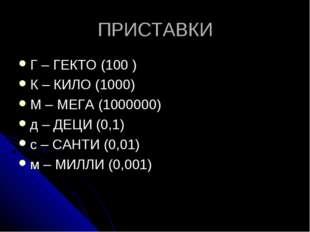 ПРИСТАВКИ Г – ГЕКТО (100 ) К – КИЛО (1000) М – МЕГА (1000000) д – ДЕЦИ (0,1)