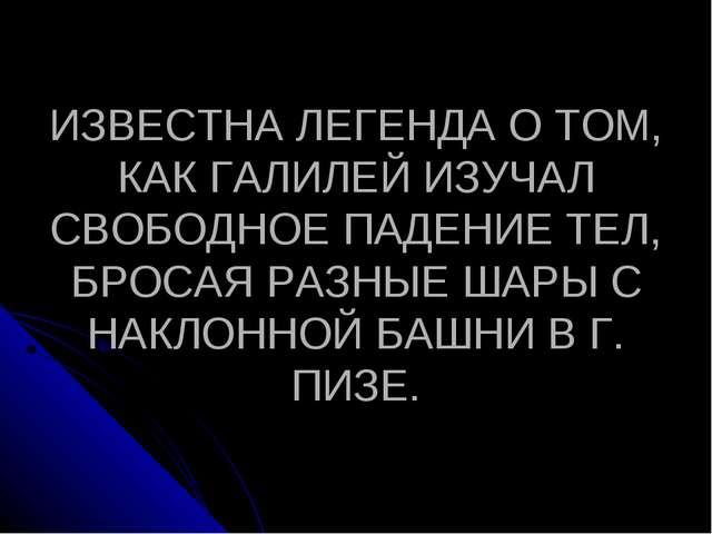 ИЗВЕСТНА ЛЕГЕНДА О ТОМ, КАК ГАЛИЛЕЙ ИЗУЧАЛ СВОБОДНОЕ ПАДЕНИЕ ТЕЛ, БРОСАЯ РАЗН...