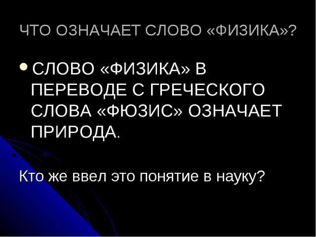 ЧТО ОЗНАЧАЕТ СЛОВО «ФИЗИКА»? СЛОВО «ФИЗИКА» В ПЕРЕВОДЕ С ГРЕЧЕСКОГО СЛОВА «ФЮ...