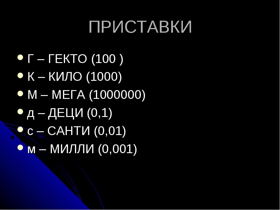 ПРИСТАВКИ Г – ГЕКТО (100 ) К – КИЛО (1000) М – МЕГА (1000000) д – ДЕЦИ (0,1)...