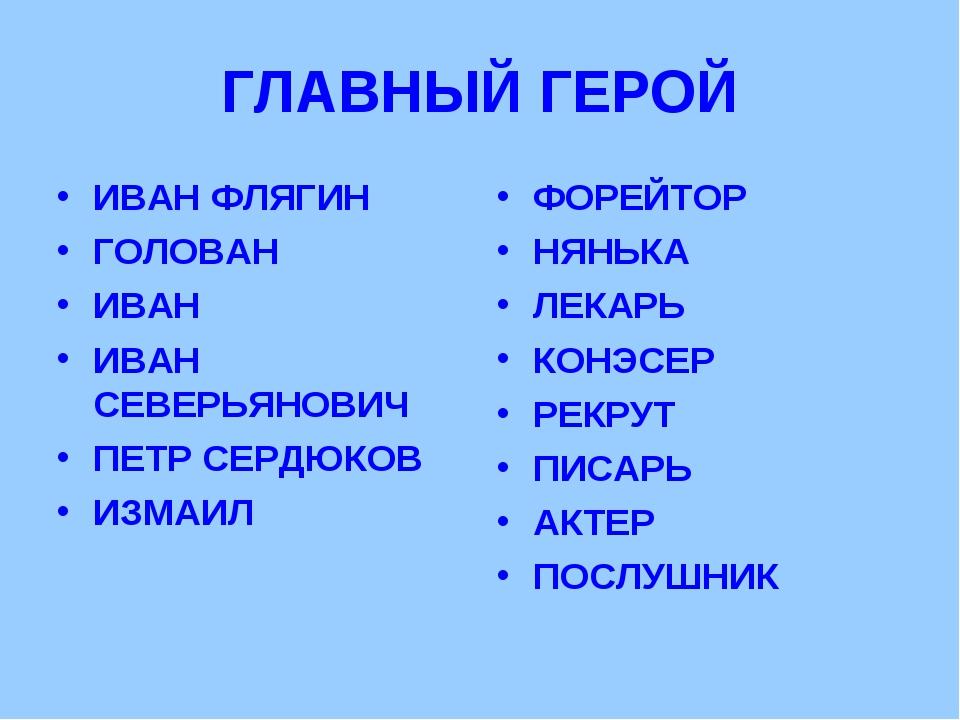 ГЛАВНЫЙ ГЕРОЙ ИВАН ФЛЯГИН ГОЛОВАН ИВАН ИВАН СЕВЕРЬЯНОВИЧ ПЕТР СЕРДЮКОВ ИЗМАИЛ...