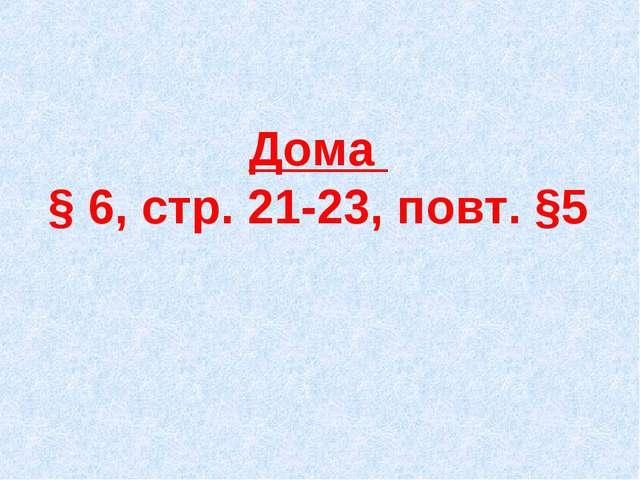 Дома § 6, стр. 21-23, повт. §5