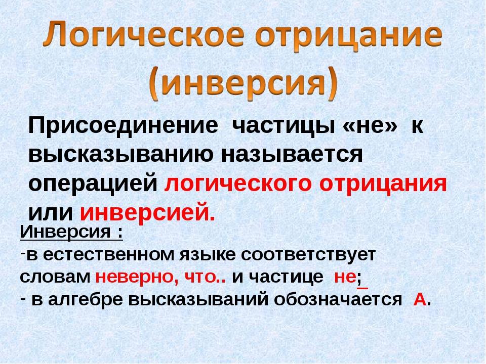 Присоединение частицы «не» к высказыванию называется операцией логического от...