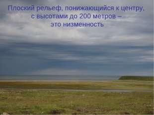 Плоский рельеф, понижающийся к центру, с высотами до 200 метров – это низменн