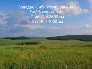 Западно-Сибирская равнина S=2,6 млн кв. км с С на Ю ≈ 2500 км с З на В ≈ 1900
