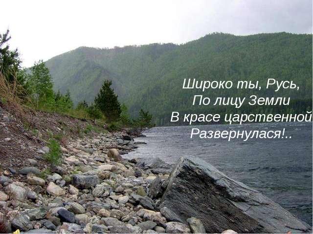 Широко ты, Русь, По лицу Земли В красе царственной Развернулася!..