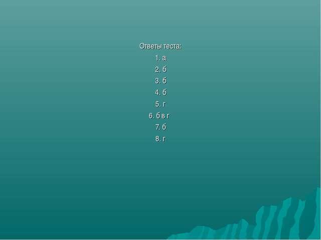 Ответы теста: 1. а 2. б 3. б 4. б 5. г  6. б в г 7. б 8. г