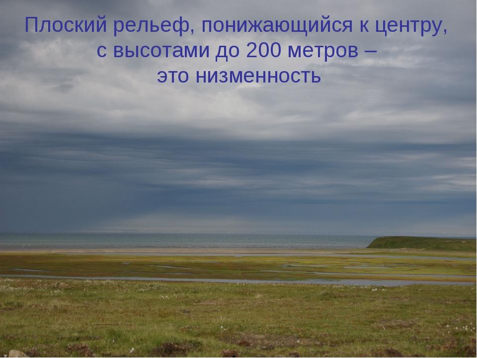 Плоский рельеф, понижающийся к центру, с высотами до 200 метров – это низменн...