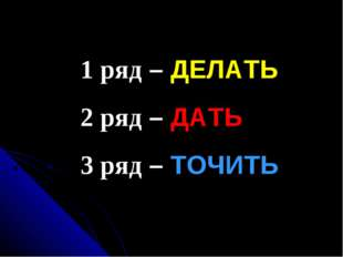 1 ряд – ДЕЛАТЬ 2 ряд – ДАТЬ 3 ряд – ТОЧИТЬ