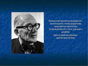 Французский архитектор швейцарского происхождения, пионер модернизма, предст
