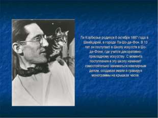 Ле Корбюзье родился 6 октября 1887 года в Швейцарии, в городе Ла-Шо-де-Фон.