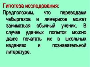 Гипотеза исследования: Предположим, что переводами чабыргахов и лимериков мож