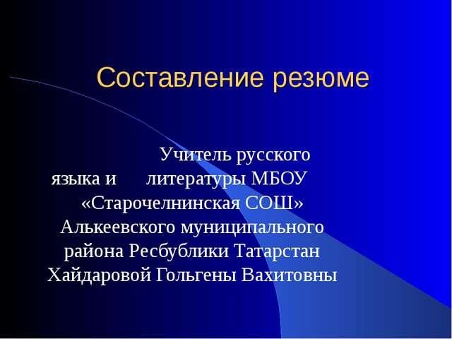 Составление резюме Учитель русского языка и литературы МБОУ «Старочелнинская...
