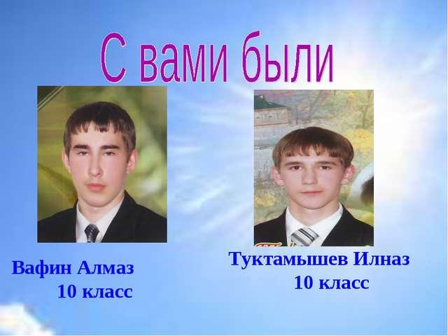 Вафин Алмаз 10 класс Туктамышев Илназ 10 класс