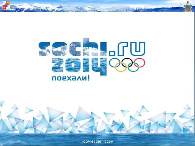 «СОЧИ 2006 – 2014»