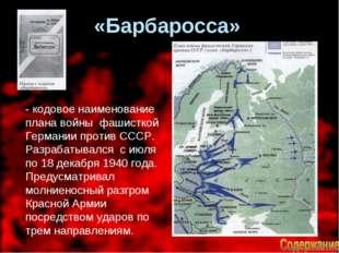 «Барбаросса» - кодовое наименование плана войны фашисткой Германии против СС