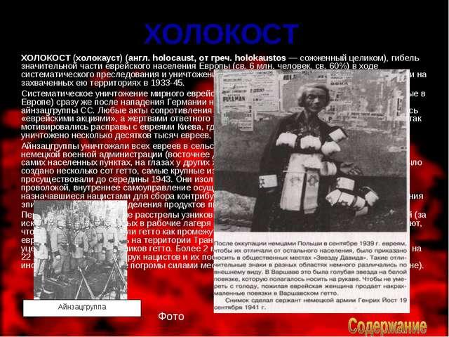 ХОЛОКОСТ ХОЛОКОСТ (холокауст) (англ. holocaust, от греч. holokaustos — сожже...