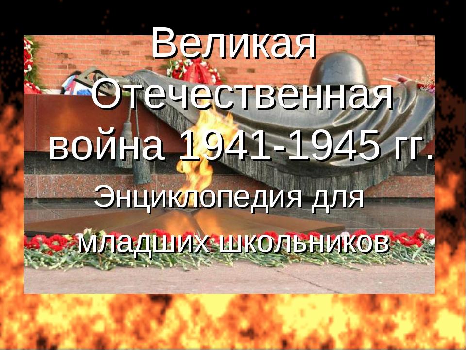 Великая Отечественная война 1941-1945 гг. Энциклопедия для младших школьников