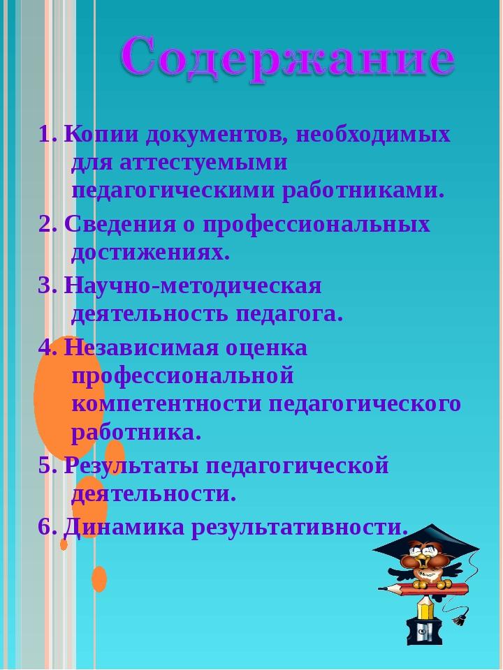 1. Копии документов, необходимых для аттестуемыми педагогическими работниками...