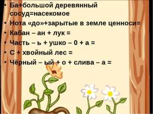 Ба+большой деревянный сосуд=насекомое Нота «до»+зарытые в земле ценноси= Каба