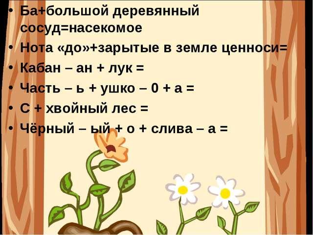 Ба+большой деревянный сосуд=насекомое Нота «до»+зарытые в земле ценноси= Каба...