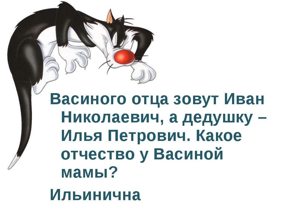 Васиного отца зовут Иван Николаевич, а дедушку – Илья Петрович. Какое отчеств...