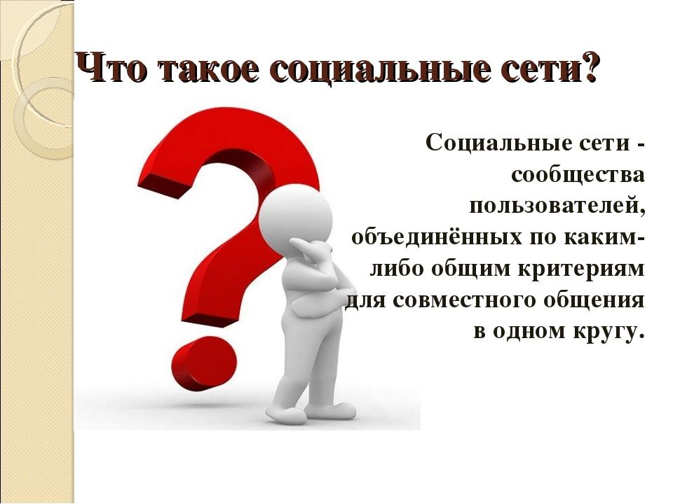 Что такое социальные сети? Социальные сети- сообщества пользователей, объед...