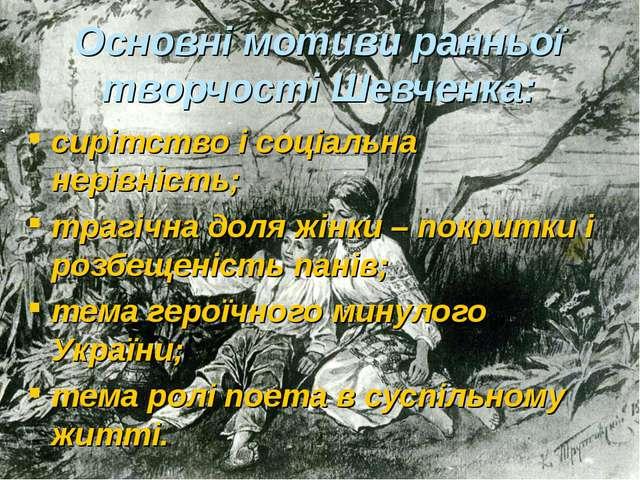 Основні мотиви ранньої творчості Шевченка: сирітство і соціальна нерівність;...